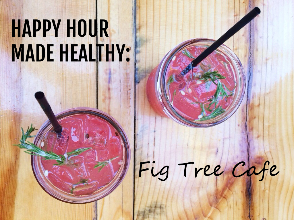 Happy Hour Made Healthy: Fig Tree Cafe